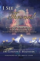 I See Thrones!: Igniting And Increasing Your Influence In The Seven Mountains Of Culture by Dr. Gordon E. Bradshaw