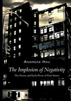 The Implosion of Negativity: The Poetry and Early Prose of Paul Auster by Andreas Hau