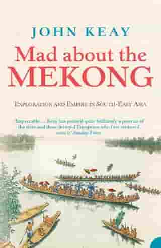 Mad About the Mekong: Exploration and Empire in South East Asia (Text Only) by John Keay