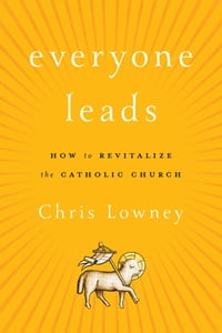 Everyone Leads: How to Revitalize the Catholic Church