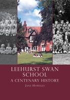 Leehurst Swan School: A Centenary History by Jane Howells