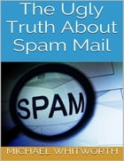 The Ugly Truth About Spam Mail by Michael Whitworth