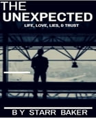 THE UNEXPECTED: LIFE, LOVE, LIES AND TRUST by STARR BAKER