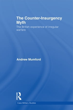 The Counter-Insurgency Myth The British Experience of Irregular Warfare