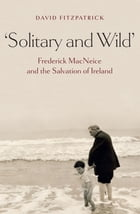 'Solitary and Wild': Frederick MacNeice and the Salvation of Ireland by David Fitzpatrick
