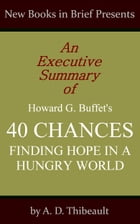 An Executive Summary of Howard G. Buffet's '40 Chances: Finding Hope in a Hungry World' by A. D. Thibeault