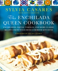 The Enchilada Queen Cookbook: Enchiladas, Fajitas, Tamales, and More Classic Recipes from Texas…