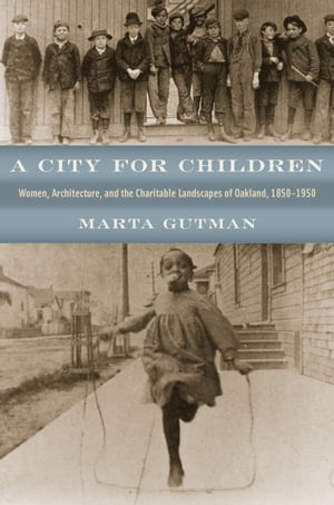 A City for Children Women,  Architecture,  and the Charitable Landscapes of Oakland,  1850-1950