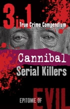 Cannibal Serial Killers (3-in-1 True Crime Compendium) by Phil Clarke