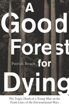 A Good Forest for Dying: The Tragic Death of a Young Man on the Front Lines of the Environmental Wars by Patrick Beach