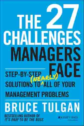 The 27 Challenges Managers Face: Step-by-Step Solutions to (Nearly) All of Your Management Problems by Bruce Tulgan