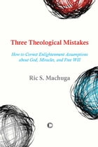 Three Theological Mistakes: How to Correct Enlightenment Assumptions about God, Miracles, and Free Will by Ric S. Machuga