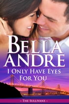 I Only Have Eyes For You: The Sullivans, Book 4 by Bella Andre