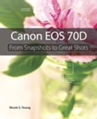 Canon EOS 70D: From Snapshots to Great Shots by Nicole S. Young