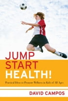 Jump Start Health! Practical Ideas to Promote Wellness in Kids of All Ages: Practical Ideas to…
