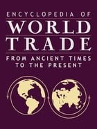 Encyclopedia of World Trade: From Ancient Times to the Present: From Ancient Times to the Present