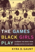 The Games Black Girls Play: Learning the Ropes from Double-Dutch to Hip-Hop by Kyra D. Gaunt