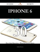 IPhone 6 30 Success Secrets - 30 Most Asked Questions On IPhone 6 - What You Need To Know