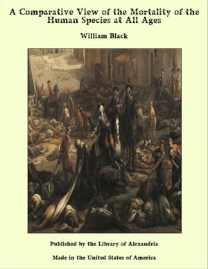 A Comparative View of the Mortality of the Human Species at All Ages by William Black