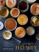 Spoonfuls of Honey: A complete guide to honey's flavours & culinary uses, with over 80 recipes by Hattie Ellis