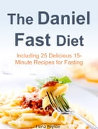 The Daniel Fast Diet: Including 25 Delicious 15-Minute Recipes for Fasting by Elena Peyton