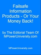 Failsafe Information Products Or Your Money Back! by Editorial Team Of MPowerUniversity.com