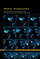 Imperial Technoscience: Transnational Histories of MRI in the United States, Britain, and India by Amit Prasad
