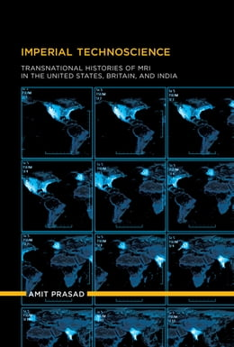 Book Imperial Technoscience: Transnational Histories of MRI in the United States, Britain, and India by Amit Prasad