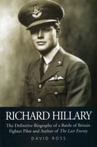 "Richard Hillary: The Authorised Biography of a Second World War Fighter Pilot and Author of ""The Last Enemy"" by David Ross"