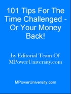 101 Tips For The Time Challenged - Or Your Money Back! by Editorial Team Of MPowerUniversity.com