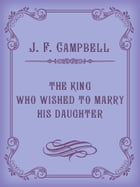 THE KING WHO WISHED TO MARRY HIS DAUGHTER by J. F. Campbell