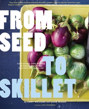 From Seed to Skillet A Guide to Growing,  Tending,  Harvesting,  and Cooking Up Fresh,  Healthy Food to Share with People You Love
