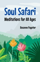 Soul Safari: Meditations for All Ages by Roxanne Paynter