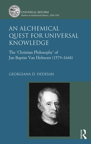 An Alchemical Quest for Universal Knowledge The ?Christian Philosophy? of Jan Baptist Van Helmont (1579-1644)