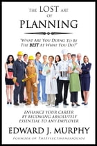 The Lost Art of Planning: How to Enhance Your Career by Becoming Absolutely Essential to Any Employer by Edward J. Murphy