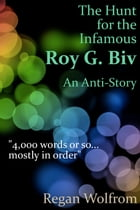 The Hunt for the Infamous Roy G. Biv: An Anti-Story by Regan Wolfrom