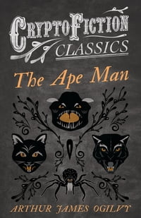 The Ape Man (Cryptofiction Classics - Weird Tales of Strange Creatures)