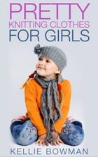 Pretty Knitting Clothes for Girls by Kellie Bowman
