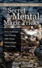 The Secret of Mental Magic Tricks: How To Amaze Your Friends With These Mental Magic Tricks Today ! by Jason Scotts