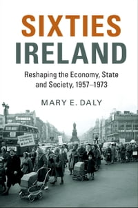 Sixties Ireland: Reshaping the Economy, State and Society, 1957–1973