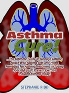 Asthma Cure! : The Ultimate Guide To Manage Asthma Attack With Asthma Diet And Home Remedies For Asthma Treatment Including Special Tips To Prevent Ex by Stephanie Ridd