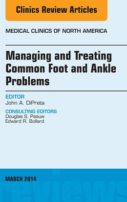 Book Managing and Treating Common Foot and Ankle Problems, An Issue of Medical Clinics, by John DiPreta