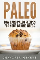 Paleo: Low Carb Paleo Recipes For Your Baking Needs by Jennifer Givens