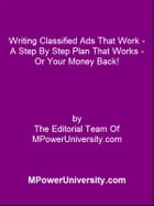 Writing Classified Ads That Work - A Step By Step Plan That Works - Or Your Money Back! by Editorial Team Of MPowerUniversity.com