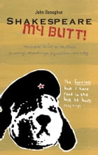 Shakespeare My Butt!: Marsupial Elvis to No Place ... Ramblings, Meanderings, Digressions... and a Dog by John Donoghue