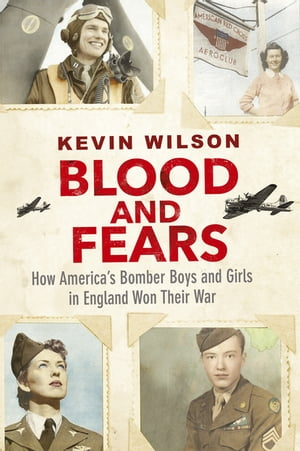 Blood and Fears How America?s Bomber Boys and Girls in England Won their War