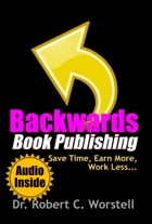 Backwards Book Publishing: Save Time, Earn More, Work Less: Really Simple Writing & Publishing by Dr. Robert C. Worstell