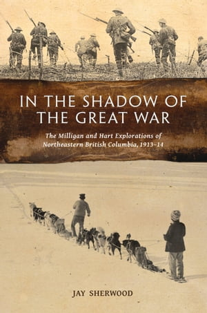 In the Shadow of the Great War: The Milligan and Hart Explorations of Northeastern British Columbia, 1913–14
