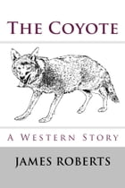 The Coyote (Illustrated Edition): A Western Story by James Roberts