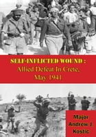 Self-Inflicted Wound: Allied Defeat In Crete, May 1941 by Major Andrew J. Kostic